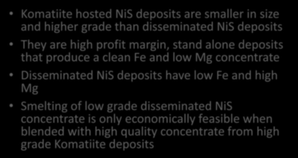 High Value of Komatiite NiS Deposits Komatiite hosted NiS deposits are smaller in size and higher grade than disseminated NiS deposits They are high profit margin, stand alone deposits that produce a