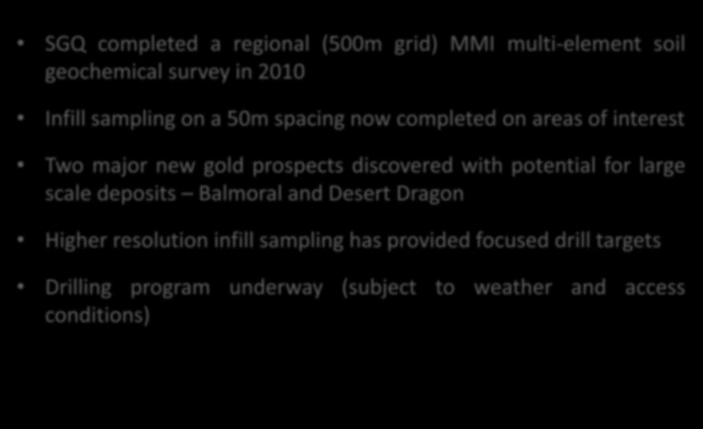 Gold Exploration SGQ completed a regional (500m grid) MMI multi-element soil geochemical survey in 2010 Infill sampling on a 50m spacing now completed on areas of interest Two major new gold