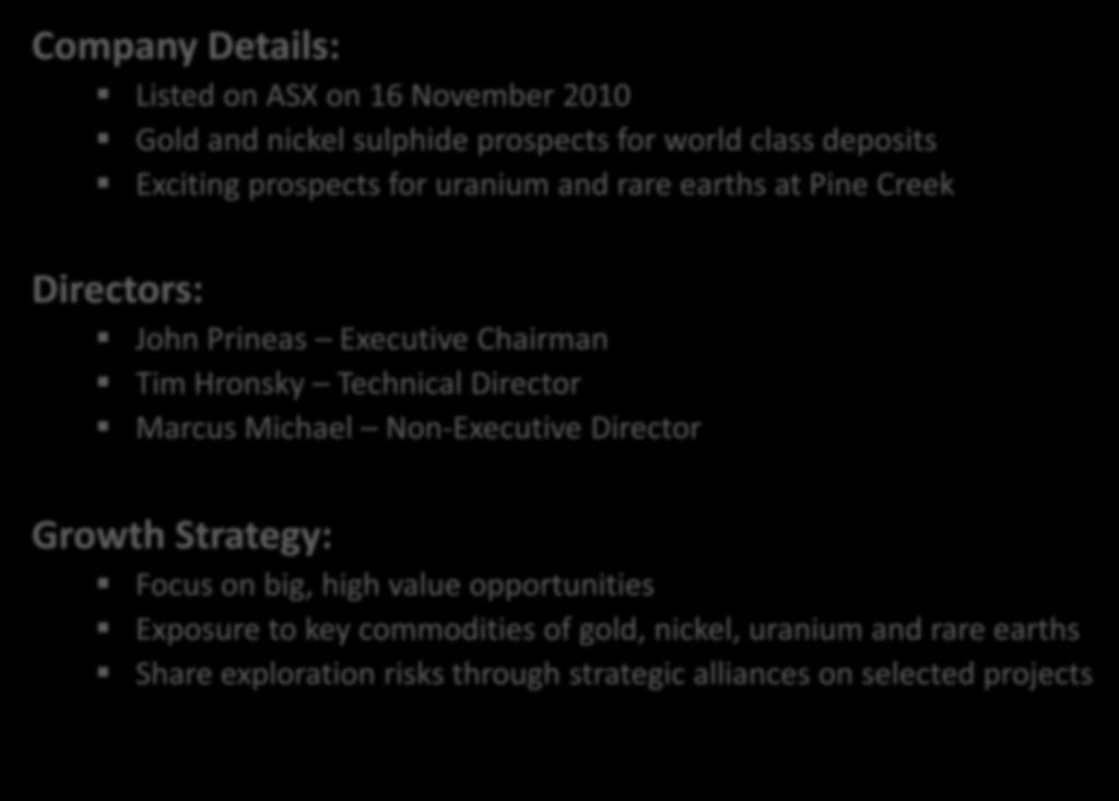 Our Company Company Details: Listed on ASX on 16 November 2010 Gold and nickel sulphide prospects for world class deposits Exciting prospects for uranium and rare earths at Pine Creek Directors: John