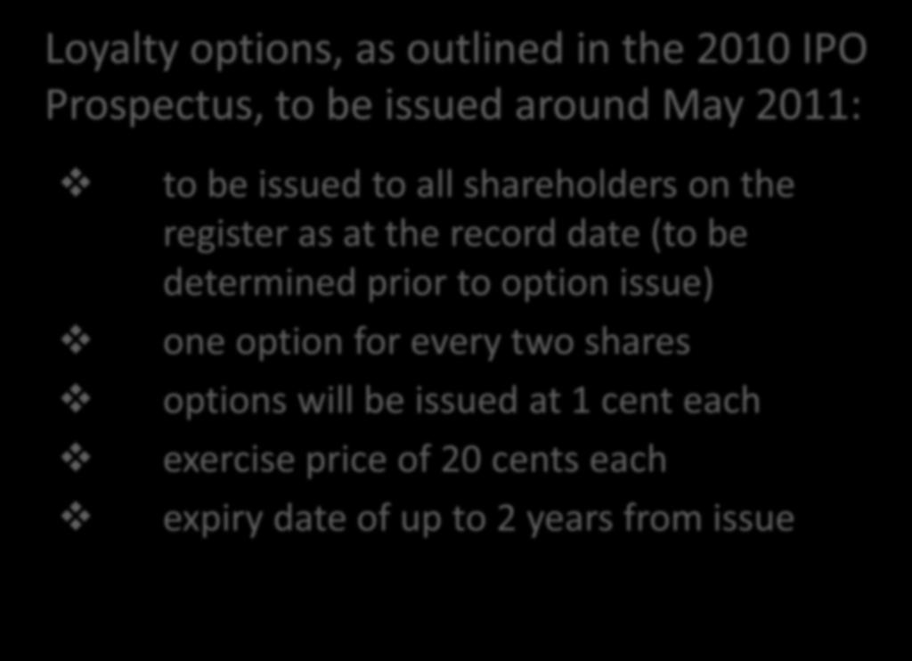 Loyalty Options Loyalty options, as outlined in the 2010 IPO Prospectus, to be issued around May 2011: to be issued to all shareholders on the register as at the record date (to