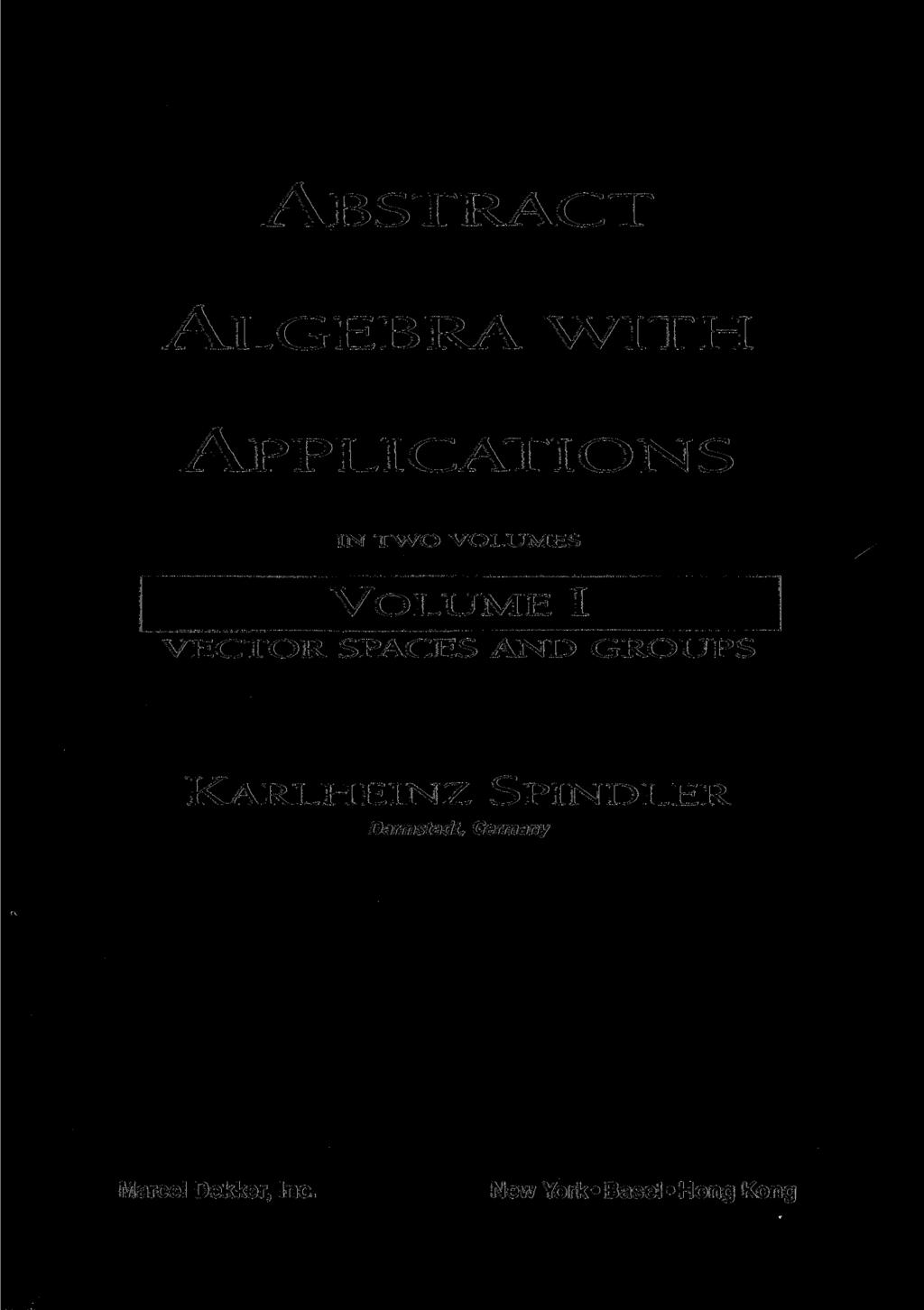 ABSTRACT ALGEBRA WITH APPLICATIONS IN TWO VOLUMES VOLUME I VECTOR SPACES AND