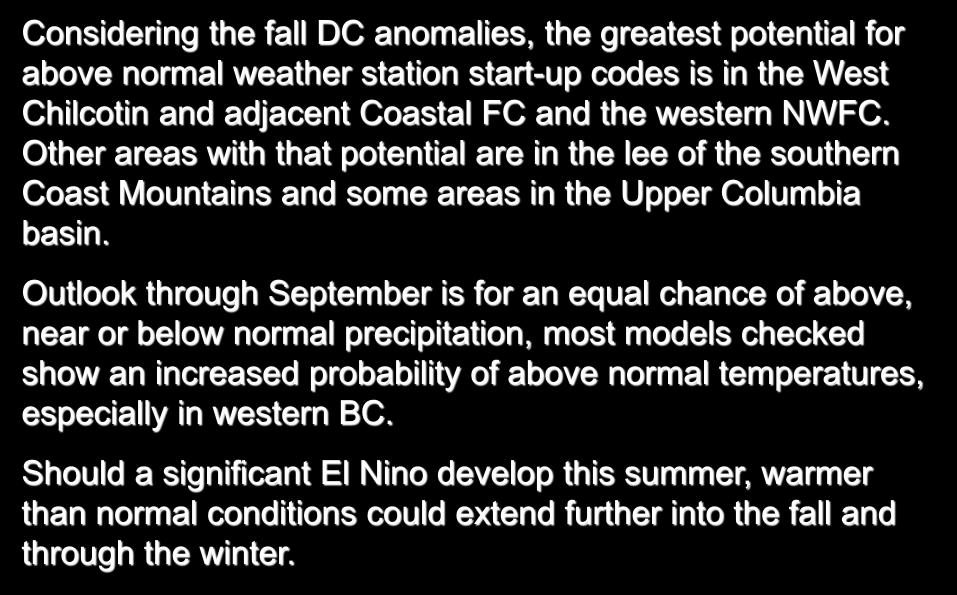 British Columbia Considering the fall DC anomalies, the greatest potential for above normal weather station start-up codes is in the West Chilcotin and adjacent Coastal FC and the western NWFC.