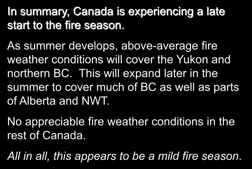 2014 Prediction In summary, Canada is experiencing a late start to the fire season. As summer develops, above-average fire weather conditions will cover the Yukon and northern BC.