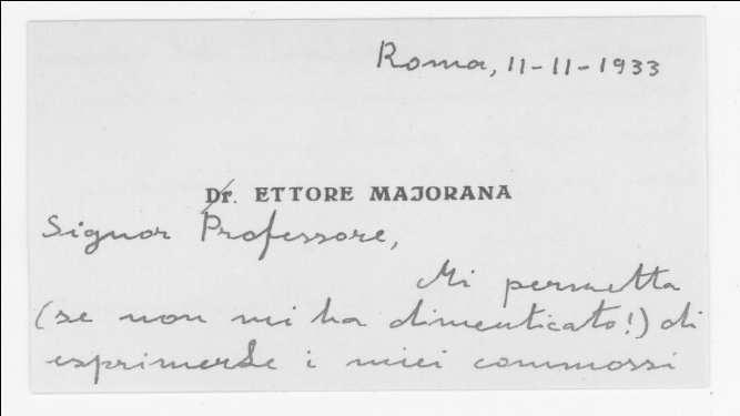 Dear Professor, Let me (if you have not forgotten me!) allow to express my greetings on the occasion of the new formal recognition of your prodigious work. With deep admiration Yours Ettore Majorana.