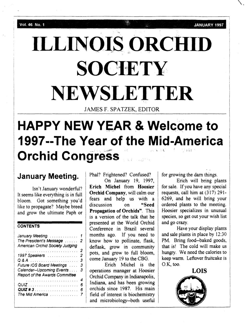 "\. Vol. 46 NO.1 JANUARY 1997. "" ILLINOlS~ORCHID SOCiETY NEWSLETTER JAMES F. SPATZEK, EDITOR HAPPY NEW Y~AR & Welcome to 1997--The Year of the Mid-America Orchid Congress January Meeting."