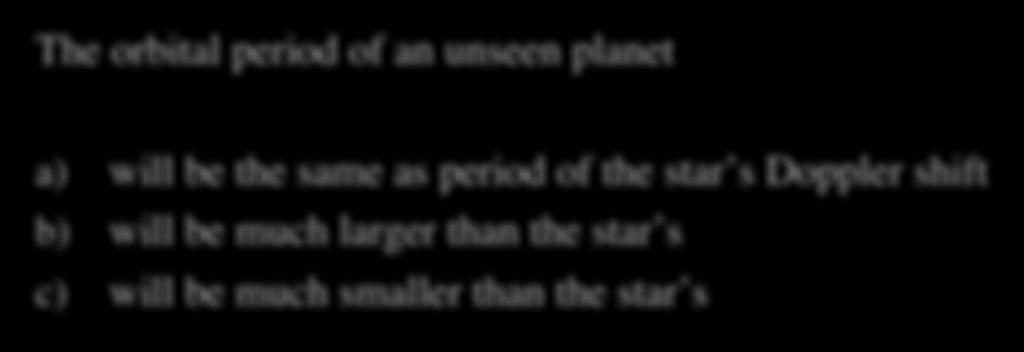 Extrasolar Planets Quiz II The orbital period of an unseen planet a) will be the same as period of