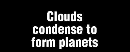 Clouds condense to form planets This graphic