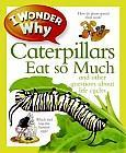 I Wonder Why Caterpillars Eat So Much by Belinda Weber (2012) Includes index.