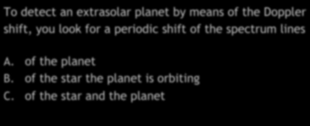 Extrasolar Planets Quiz I To detect an extrasolar planet by means of the Doppler shift, you look for a periodic