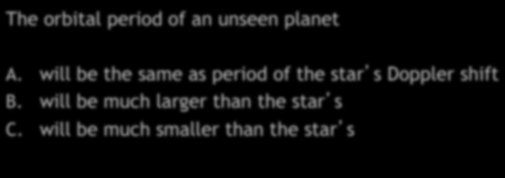Extrasolar Planets Quiz II The orbital period of an unseen planet A.