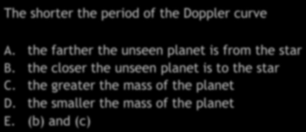 Extrasolar Planets Quiz III The shorter the period of the Doppler curve A. the farther the unseen planet is from the star B.