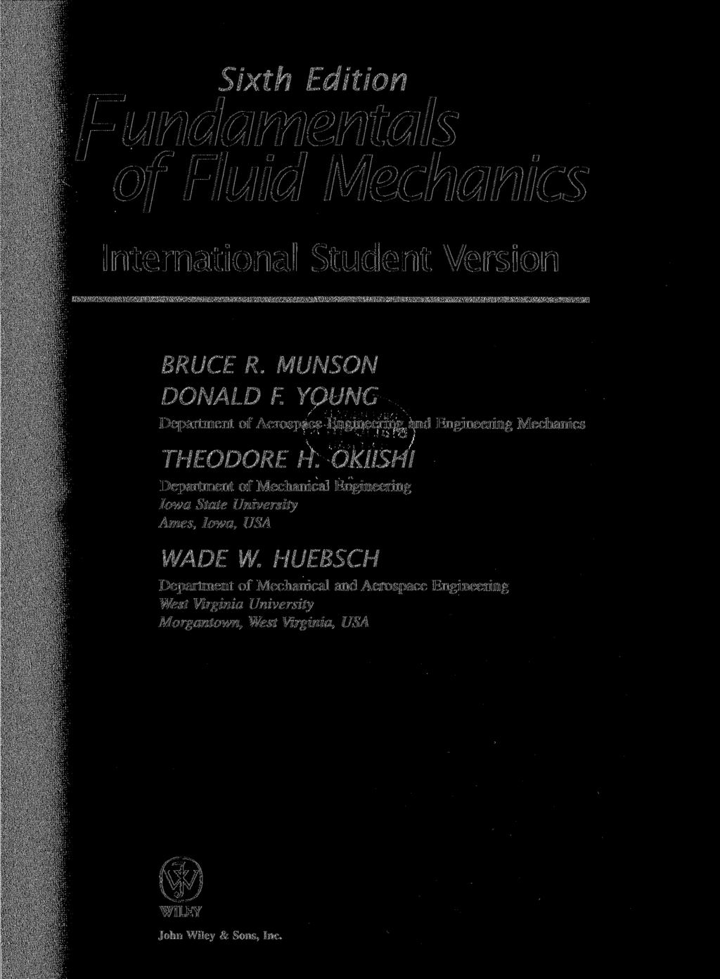 Sixth Edition Fundamentals of Fluid Mechanics International Student Version BRUCE R. MUNSON DONALD F. YOUNG Department of Aerospace Engineering and Engineering Mechanics THEODORE H.