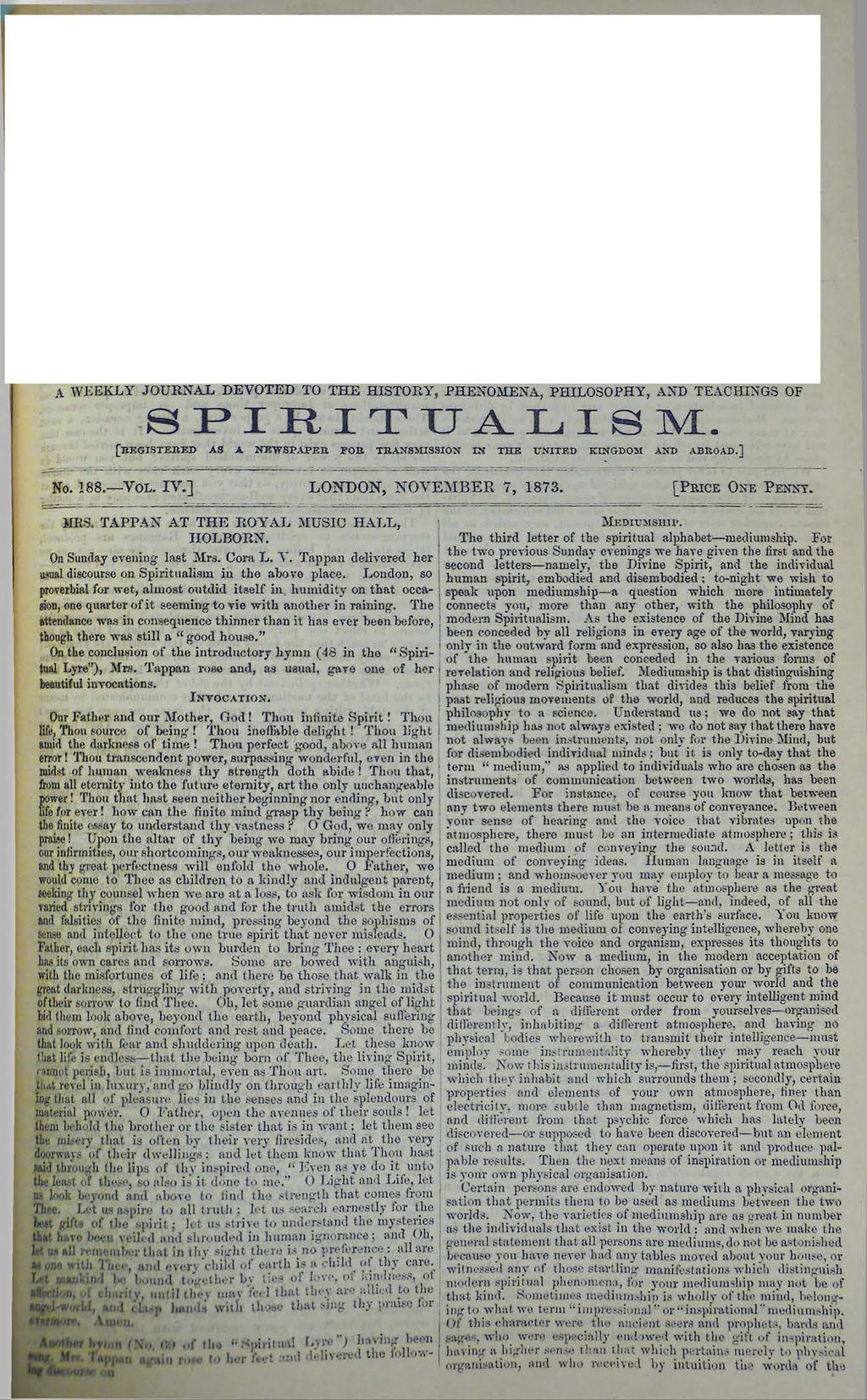 A WEEKLY JOURNAL DEVOTED TO THE HISTORY, PHENOMENA, PHILOSOPHY, AND TEACHINGS OF SPIRITUALISM. [r egistered as a new spaper for transmission in the unit ed kingdom and abroad.] No. 188. Yol. IV.