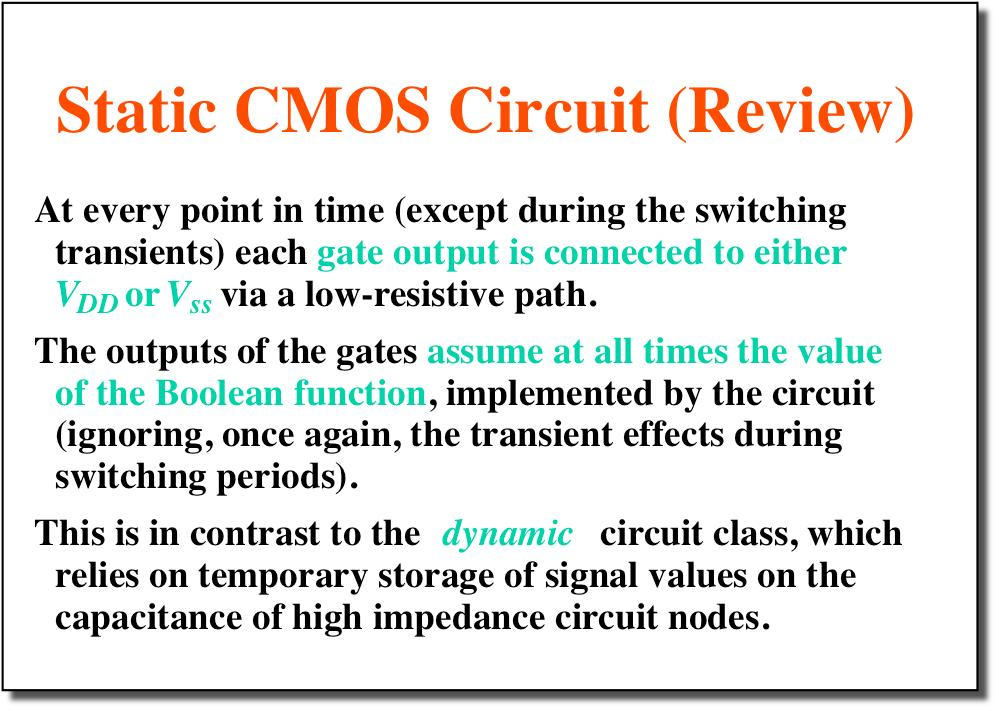 Static CMOS Circuit (Review) At every point in time (except during the switching transients) each gate output is connected to either V DD or V ss via a low-resistive path.